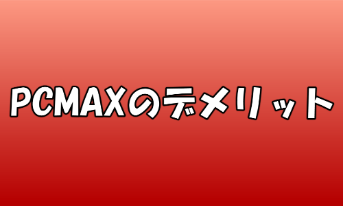 PCMAXのデメリット
